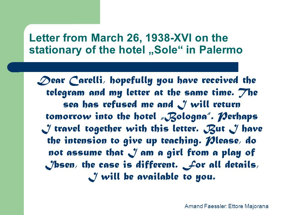 "Amand Faessler: Ettore Majorana Letter from March 26, 1938-XVI on the stationary of the hotel ""Sole in Palermo Dear Carelli, hopefully you have received the telegram and my letter at the same time."