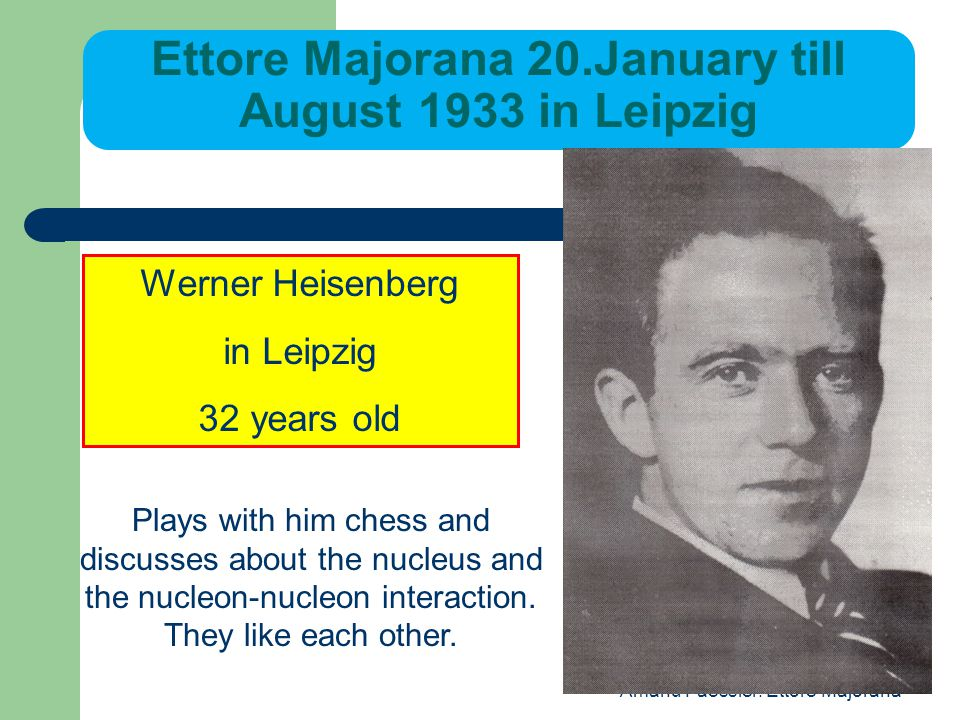 Amand Faessler: Ettore Majorana Ettore Majorana 20.January till August 1933 in Leipzig Werner Heisenberg in Leipzig 32 years old Plays with him chess and discusses about the nucleus and the nucleon-nucleon interaction.