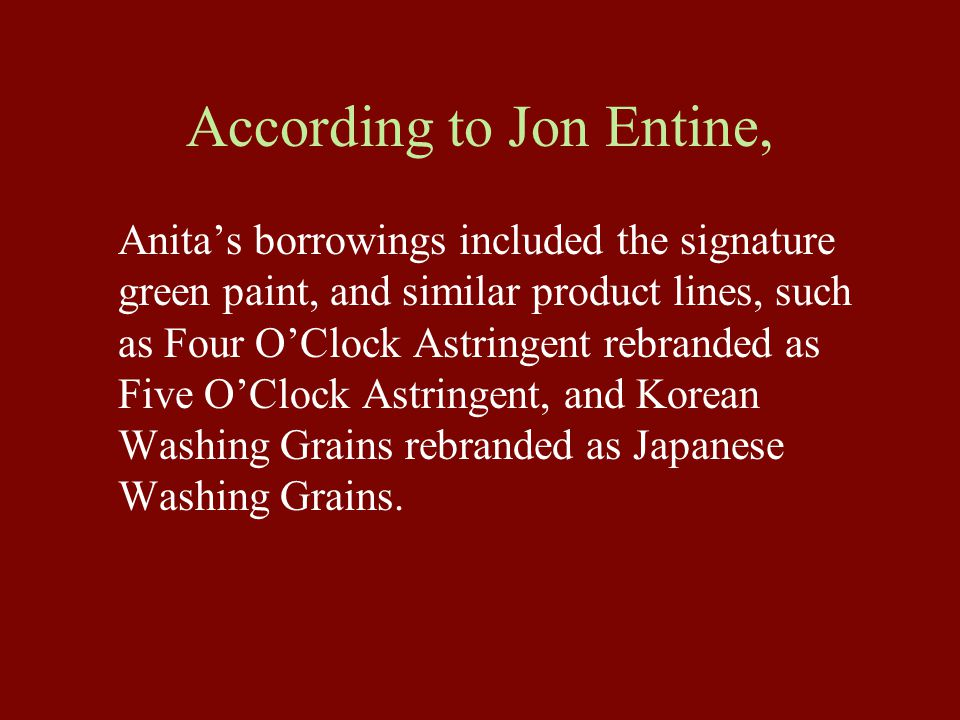 According to Jon Entine, Anita's borrowings included the signature green paint, and similar product lines, such as Four O'Clock Astringent rebranded as Five O'Clock Astringent, and Korean Washing Grains rebranded as Japanese Washing Grains.