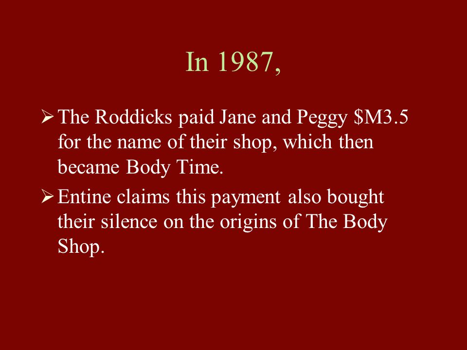 In 1987,  The Roddicks paid Jane and Peggy $M3.5 for the name of their shop, which then became Body Time.  Entine claims this payment also bought th