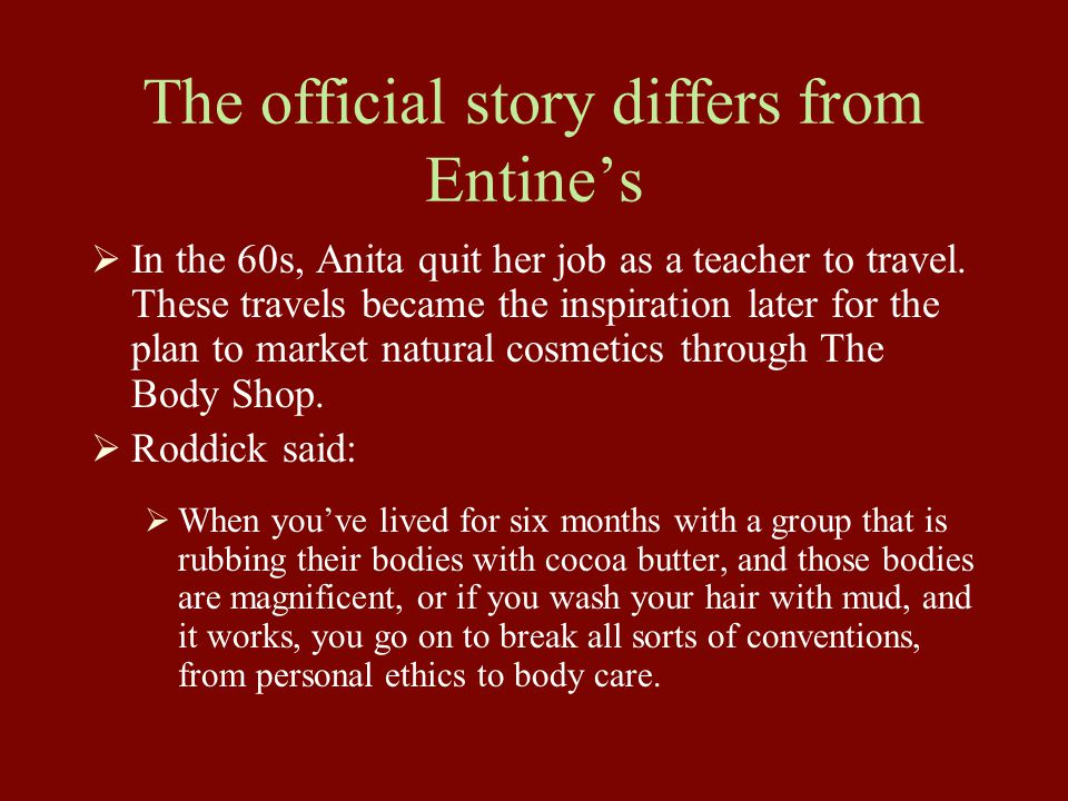 The official story differs from Entine's  In the 60s, Anita quit her job as a teacher to travel. These travels became the inspiration later for the p