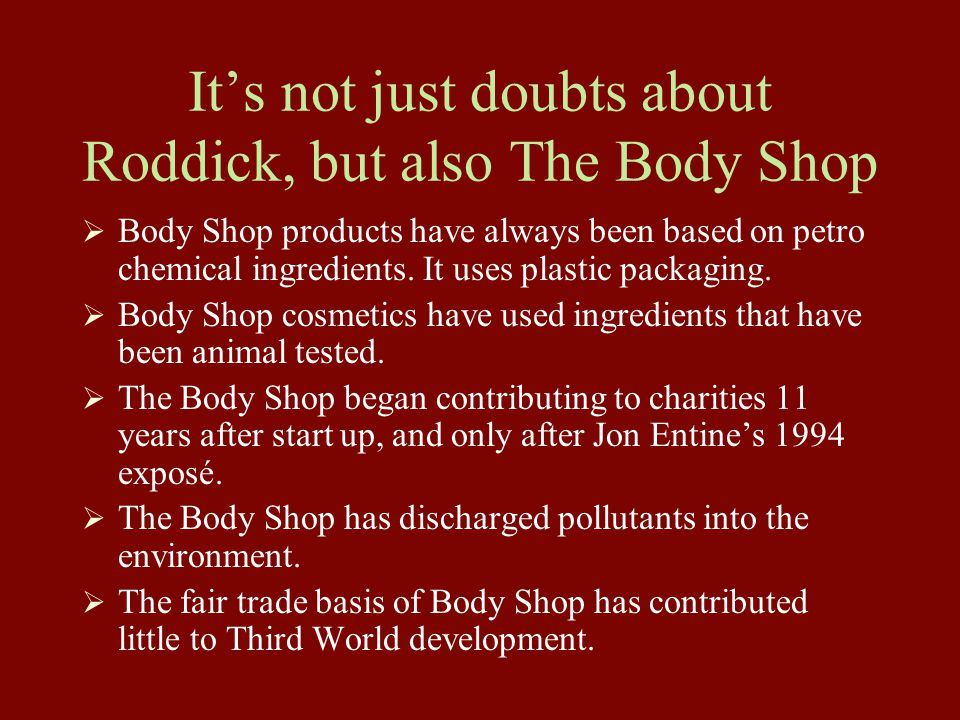 It's not just doubts about Roddick, but also The Body Shop  Body Shop products have always been based on petro chemical ingredients. It uses plastic