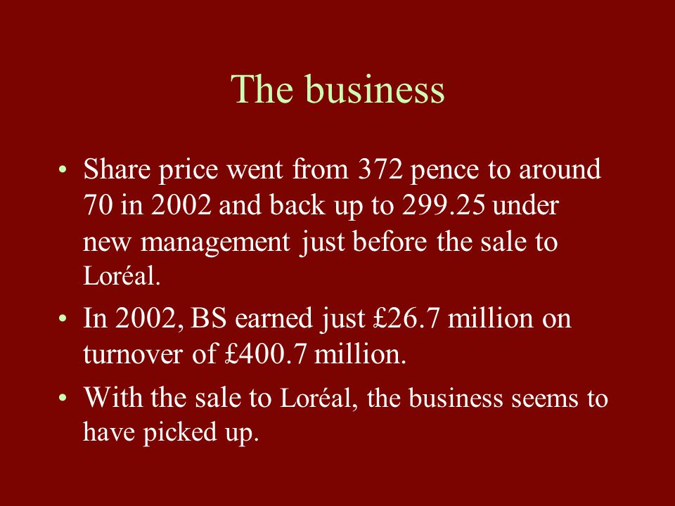 The business Share price went from 372 pence to around 70 in 2002 and back up to 299.25 under new management just before the sale to Loréal. In 2002,
