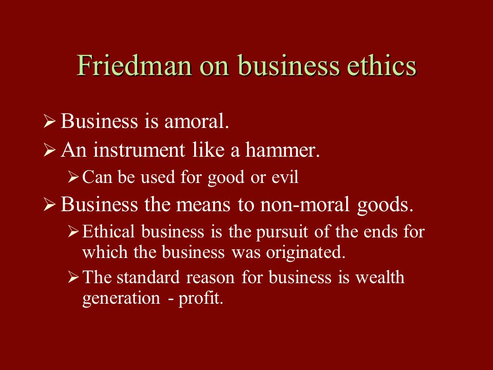 Friedman on business ethics  Business is amoral.  An instrument like a hammer.  Can be used for good or evil  Business the means to non-moral good