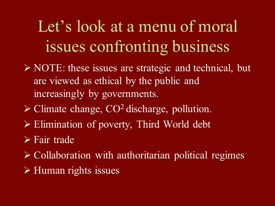 Let's look at a menu of moral issues confronting business  NOTE: these issues are strategic and technical, but are viewed as ethical by the public and increasingly by governments.