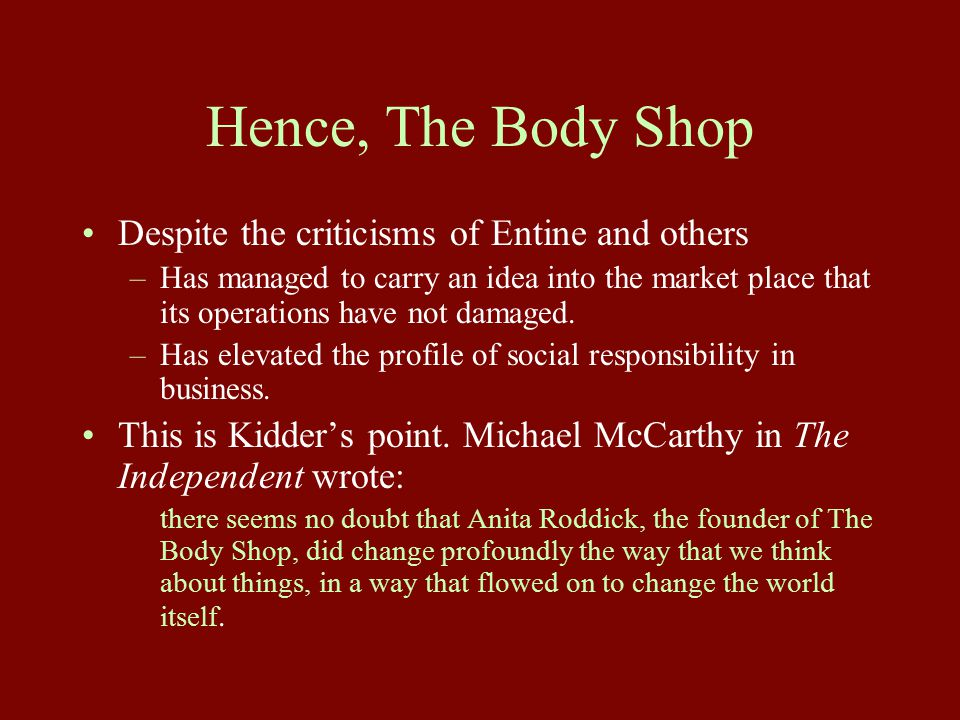 Hence, The Body Shop Despite the criticisms of Entine and others –Has managed to carry an idea into the market place that its operations have not damaged.