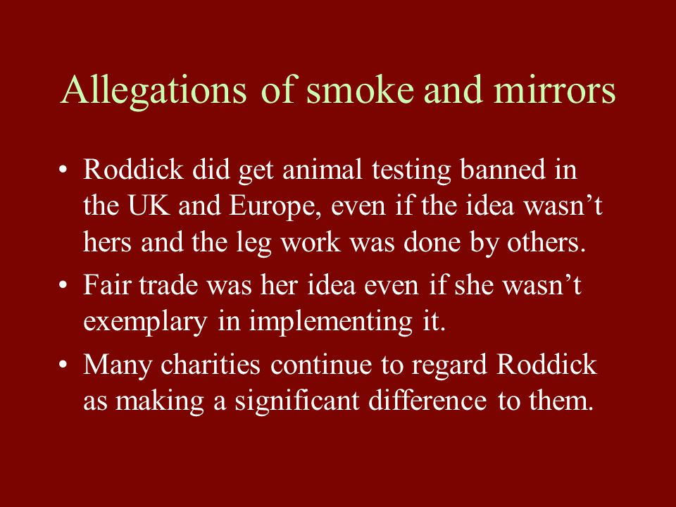 Allegations of smoke and mirrors Roddick did get animal testing banned in the UK and Europe, even if the idea wasn't hers and the leg work was done by others.