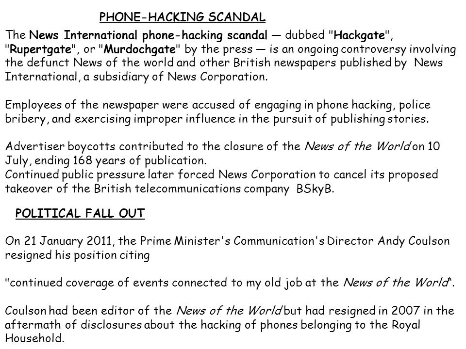 The News International phone-hacking scandal — dubbed Hackgate , Rupertgate , or Murdochgate by the press — is an ongoing controversy involving the defunct News of the world and other British newspapers published by News International, a subsidiary of News Corporation.
