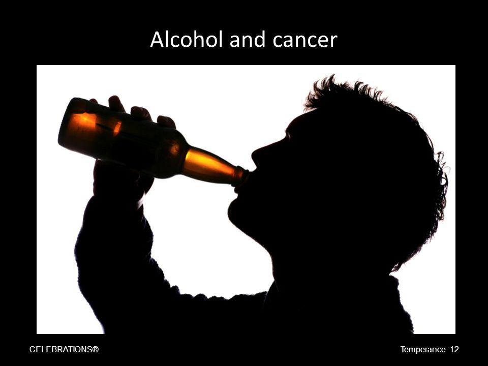Alcohol and cancer CELEBRATIONS®Temperance 12
