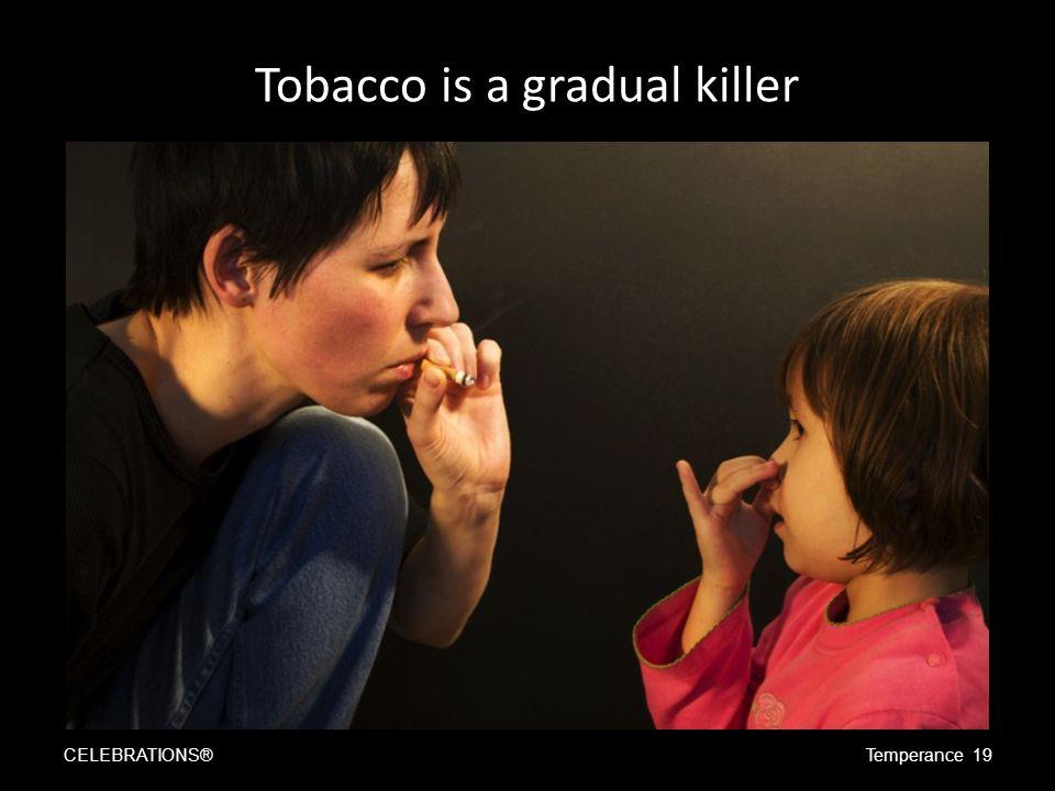 Tobacco is a gradual killer CELEBRATIONS®Temperance 19