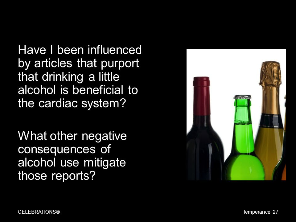 Have I been influenced by articles that purport that drinking a little alcohol is beneficial to the cardiac system? What other negative consequences o