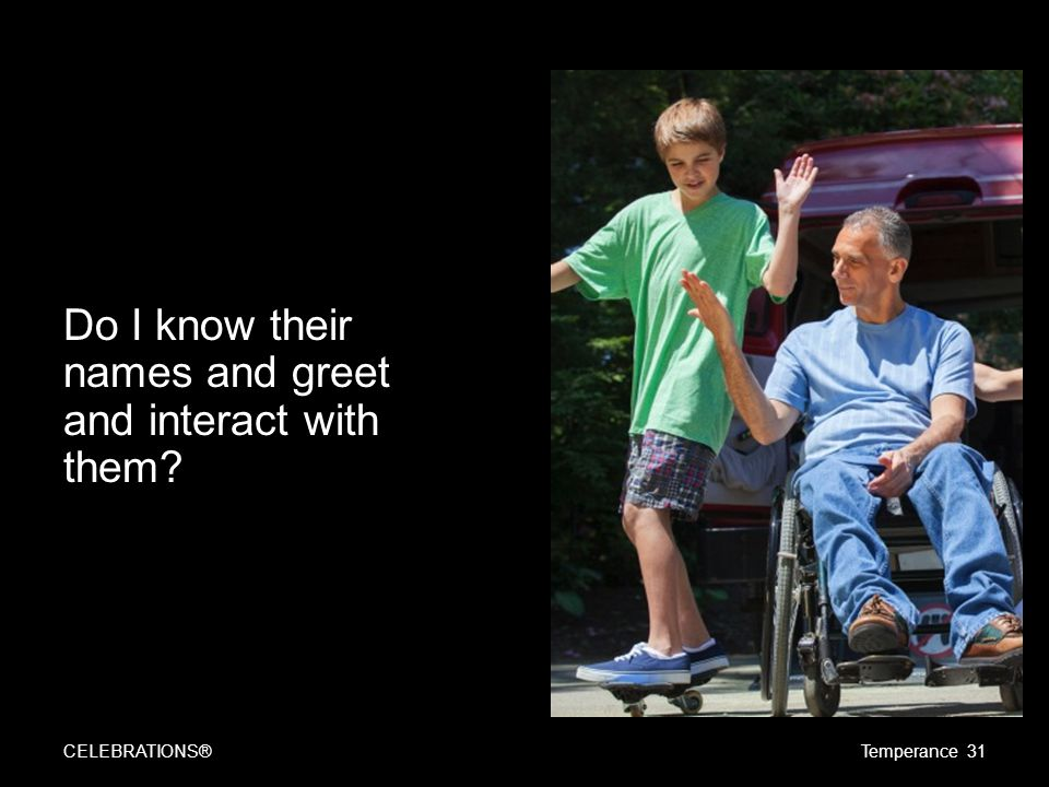 Do I know their names and greet and interact with them? CELEBRATIONS®Temperance 31