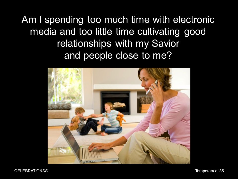 Am I spending too much time with electronic media and too little time cultivating good relationships with my Savior and people close to me.