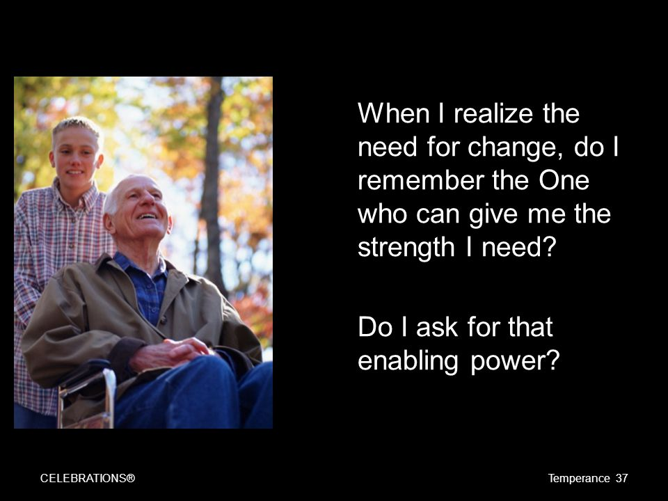 When I realize the need for change, do I remember the One who can give me the strength I need.
