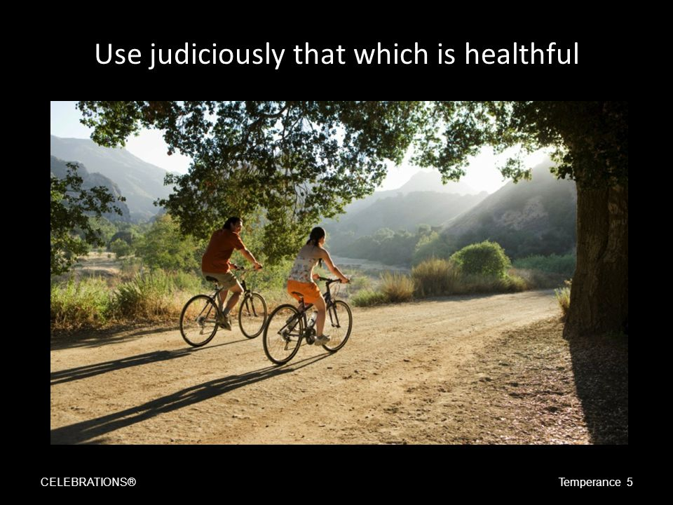Use judiciously that which is healthful CELEBRATIONS®Temperance 5