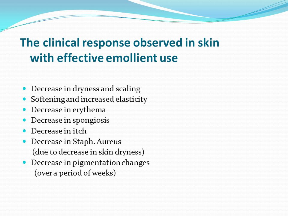 The clinical response observed in skin with effective emollient use Decrease in dryness and scaling Softening and increased elasticity Decrease in erythema Decrease in spongiosis Decrease in itch Decrease in Staph.