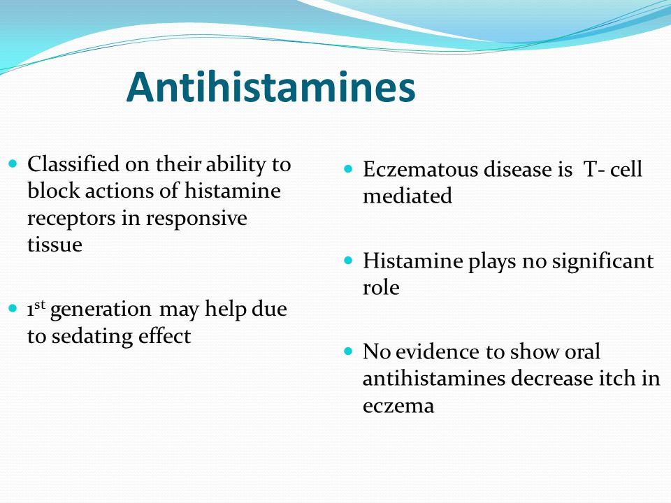 Antihistamines Classified on their ability to block actions of histamine receptors in responsive tissue 1 st generation may help due to sedating effect Eczematous disease is T- cell mediated Histamine plays no significant role No evidence to show oral antihistamines decrease itch in eczema