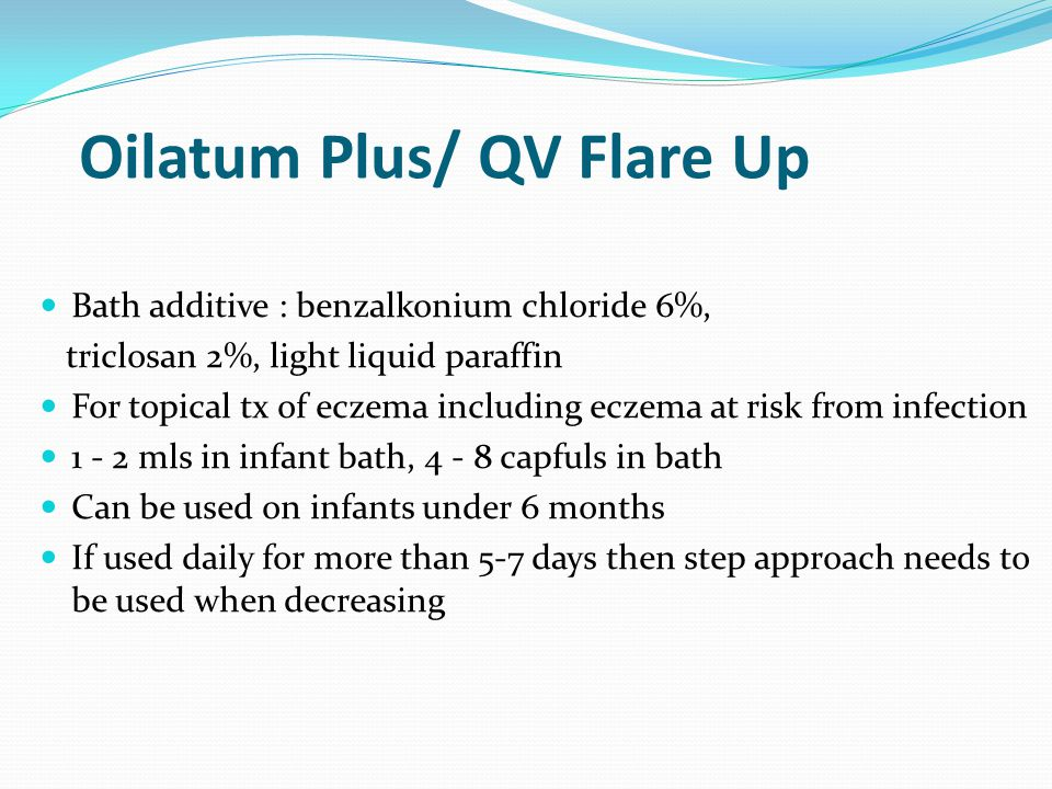 Oilatum Plus/ QV Flare Up Bath additive : benzalkonium chloride 6%, triclosan 2%, light liquid paraffin For topical tx of eczema including eczema at risk from infection 1 - 2 mls in infant bath, 4 - 8 capfuls in bath Can be used on infants under 6 months If used daily for more than 5-7 days then step approach needs to be used when decreasing