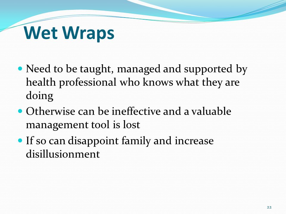Wet Wraps Need to be taught, managed and supported by health professional who knows what they are doing Otherwise can be ineffective and a valuable management tool is lost If so can disappoint family and increase disillusionment 22