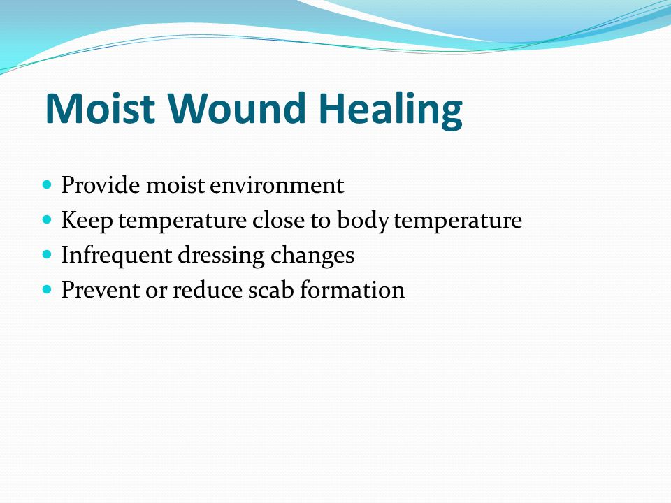 Moist Wound Healing Provide moist environment Keep temperature close to body temperature Infrequent dressing changes Prevent or reduce scab formation