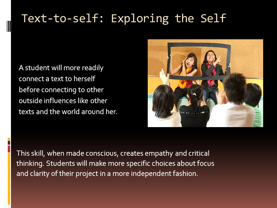 Text-to-self: Exploring the Self A student will more readily connect a text to herself before connecting to other outside influences like other texts and the world around her.