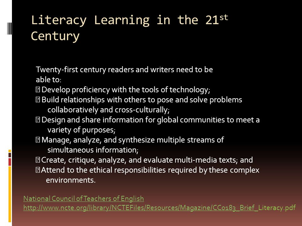 Literacy Learning in the 21 st Century National Council of Teachers of English http://www.ncte.org/library/NCTEFiles/Resources/Magazine/CC0183_Brief_National Council of Teachers of English http://www.ncte.org/library/NCTEFiles/Resources/Magazine/CC0183_Brief_Literacy.pdf Twenty-first century readers and writers need to be able to: Develop proficiency with the tools of technology; Build relationships with others to pose and solve problems collaboratively and cross-culturally; Design and share information for global communities to meet a variety of purposes; Manage, analyze, and synthesize multiple streams of simultaneous information; Create, critique, analyze, and evaluate multi-media texts; and Attend to the ethical responsibilities required by these complex environments.