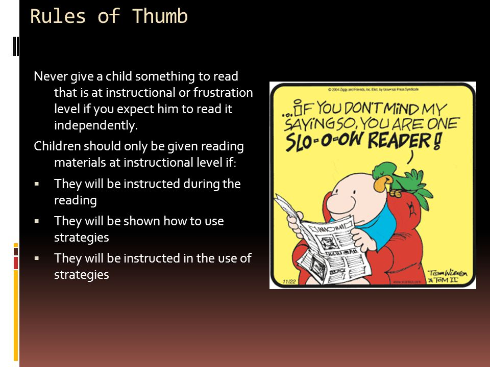 Rules of Thumb Never give a child something to read that is at instructional or frustration level if you expect him to read it independently.