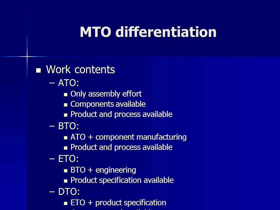 MTO differentiation Work contents Work contents –ATO: Only assembly effort Only assembly effort Components available Components available Product and process available Product and process available –BTO: ATO + component manufacturing ATO + component manufacturing Product and process available Product and process available –ETO: BTO + engineering BTO + engineering Product specification available Product specification available –DTO: ETO + product specification ETO + product specification Customer need available Customer need available