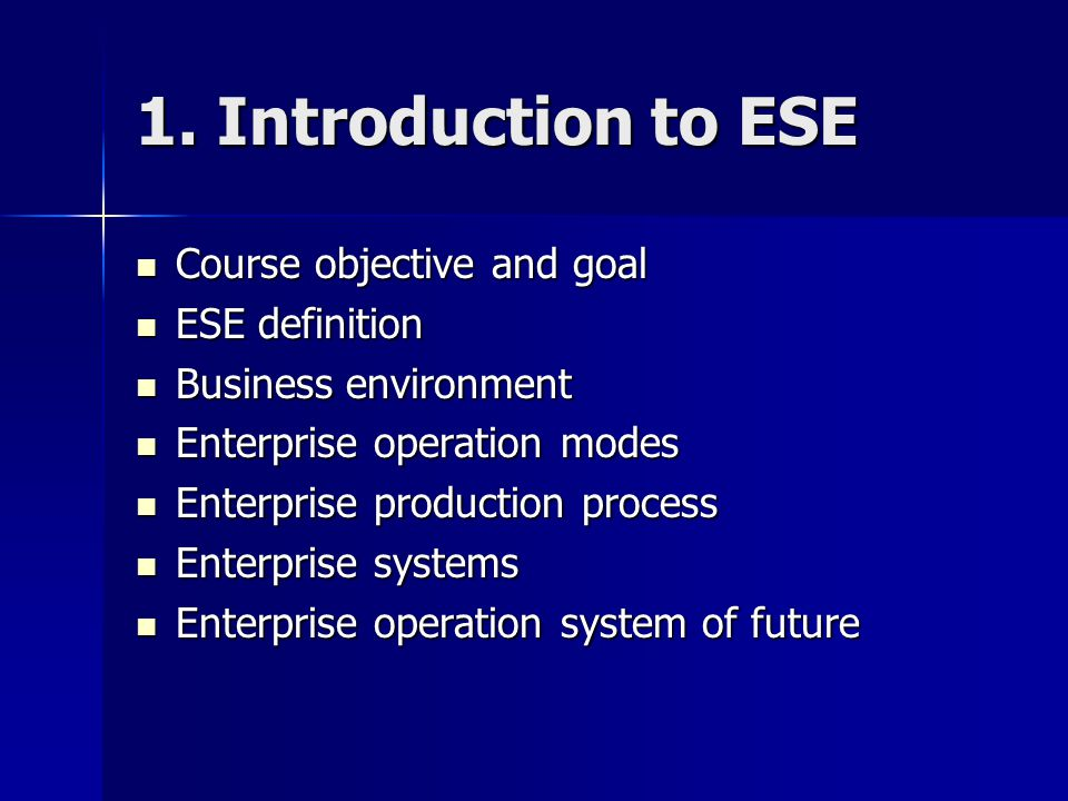 1. Introduction to ESE Course objective and goal Course objective and goal ESE definition ESE definition Business environment Business environment Ent