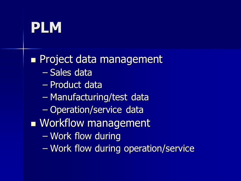 PLM Project data management Project data management –Sales data –Product data –Manufacturing/test data –Operation/service data Workflow management Workflow management –Work flow during –Work flow during operation/service