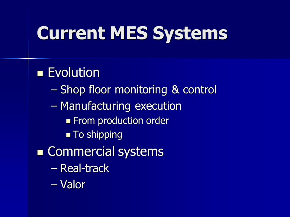 Current MES Systems Evolution Evolution –Shop floor monitoring & control –Manufacturing execution From production order From production order To shipping To shipping Commercial systems Commercial systems –Real-track –Valor