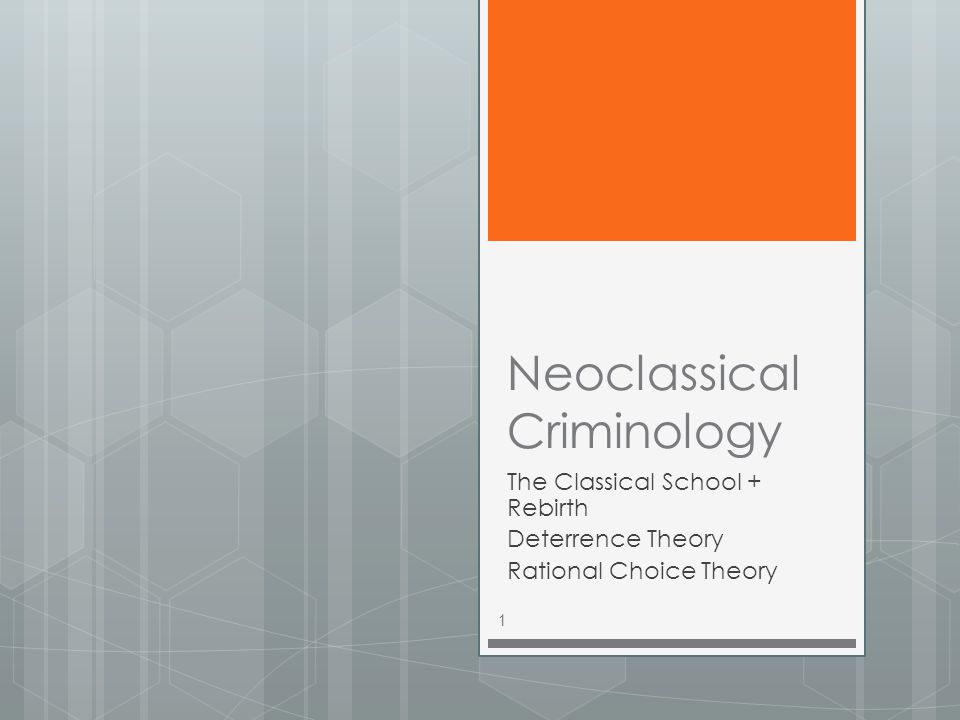 Neoclassical Criminology The Classical School + Rebirth Deterrence Theory Rational Choice Theory 1