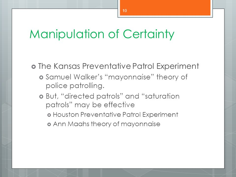 """Manipulation of Certainty  The Kansas Preventative Patrol Experiment  Samuel Walker's """"mayonnaise"""" theory of police patrolling.  But, """"directed pat"""