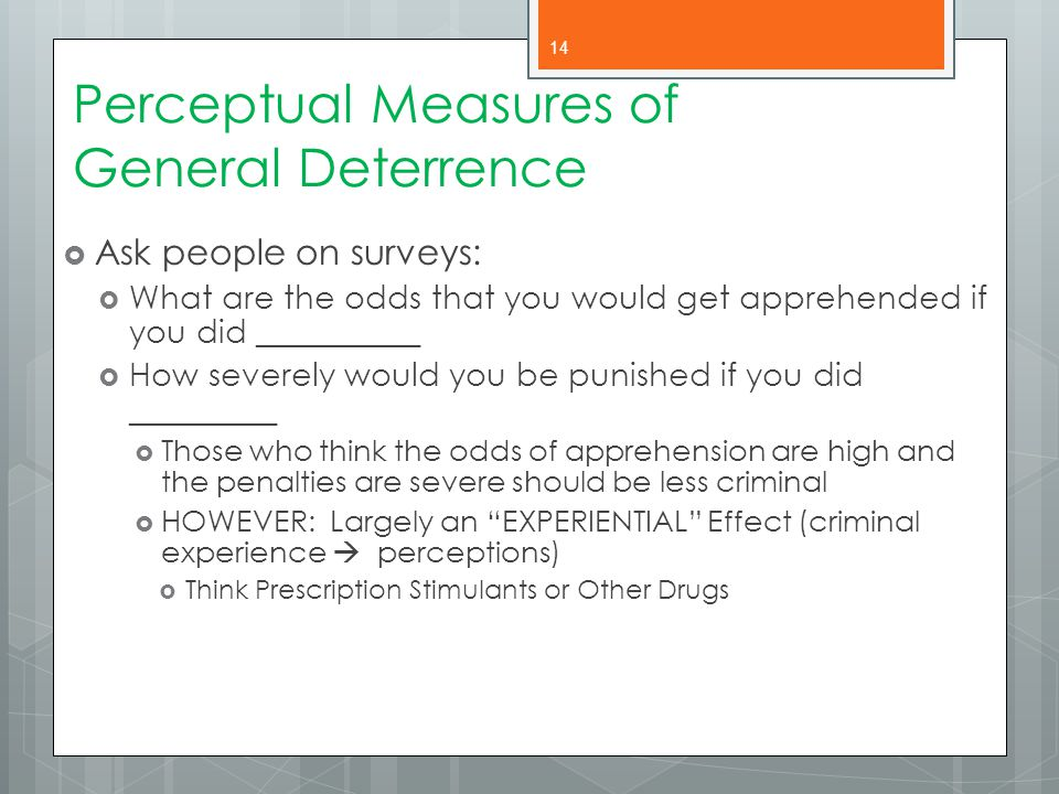 Perceptual Measures of General Deterrence  Ask people on surveys:  What are the odds that you would get apprehended if you did __________  How seve