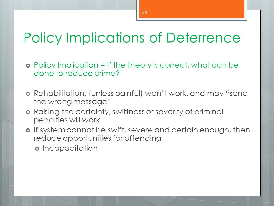 Policy Implications of Deterrence  Policy Implication = If the theory is correct, what can be done to reduce crime?  Rehabilitation, (unless painful