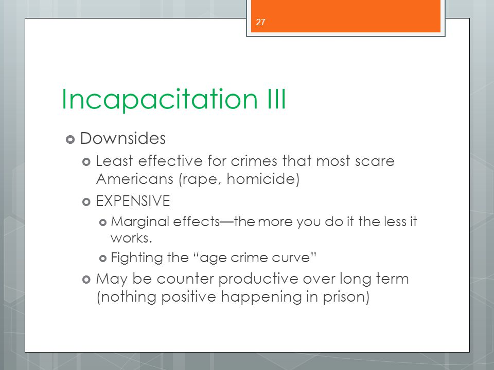 Incapacitation III  Downsides  Least effective for crimes that most scare Americans (rape, homicide)  EXPENSIVE  Marginal effects—the more you do