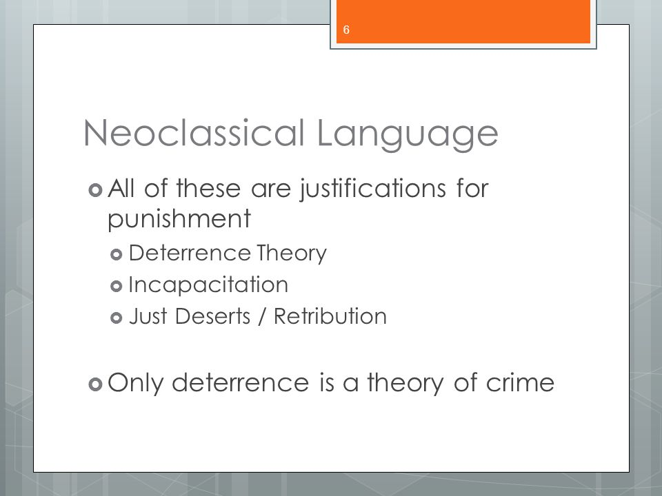 Neoclassical Language  All of these are justifications for punishment  Deterrence Theory  Incapacitation  Just Deserts / Retribution  Only deterr