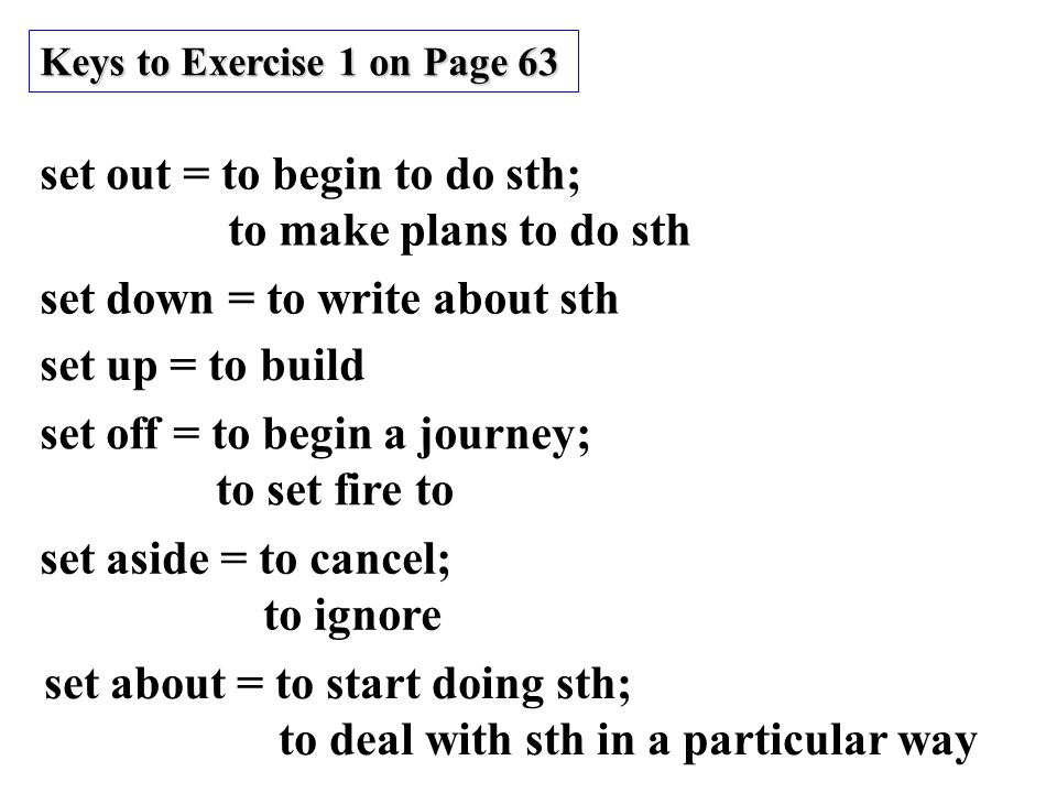 set out = to begin to do sth; to make plans to do sth set down = to write about sth set up = to build set off = to begin a journey; to set fire to set aside = to cancel; to ignore set about = to start doing sth; to deal with sth in a particular way Keys to Exercise 1 on Page 63