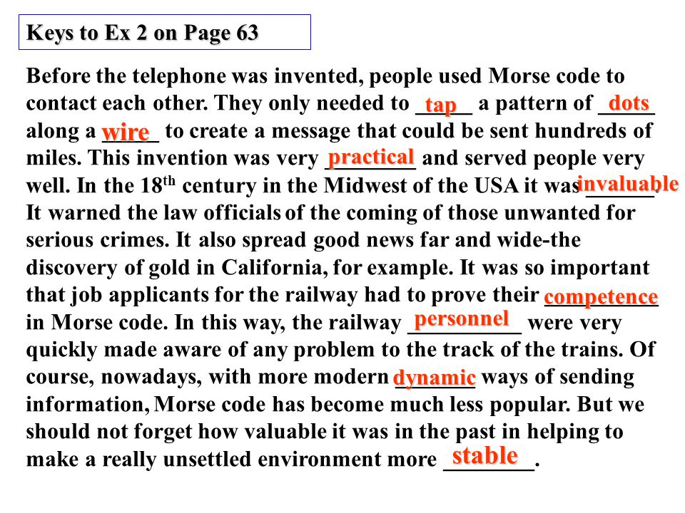 Keys to Ex 2 on Page 63 Before the telephone was invented, people used Morse code to contact each other.