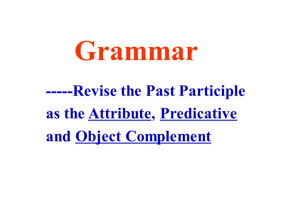 Grammar ----- -----Revise the Past Participle as the Attribute, Predicative and Object Complement