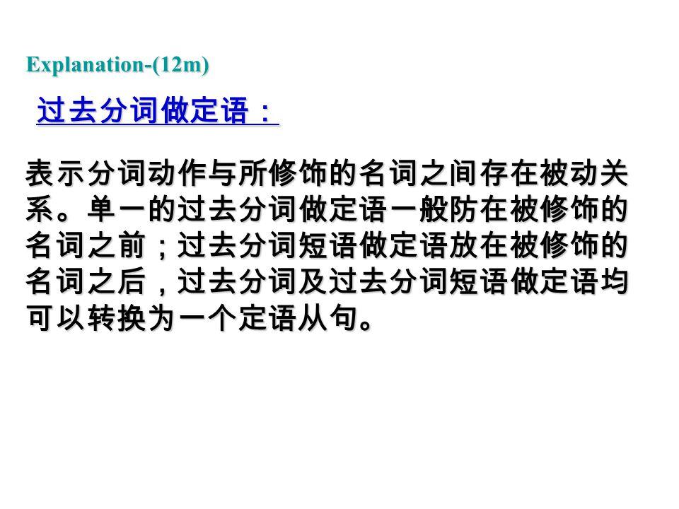 过去分词做定语: 表示分词动作与所修饰的名词之间存在被动关 系。单一的过去分词做定语一般防在被修饰的 名词之前;过去分词短语做定语放在被修饰的 名词之后,过去分词及过去分词短语做定语均 可以转换为一个定语从句。 Explanation-(12m)