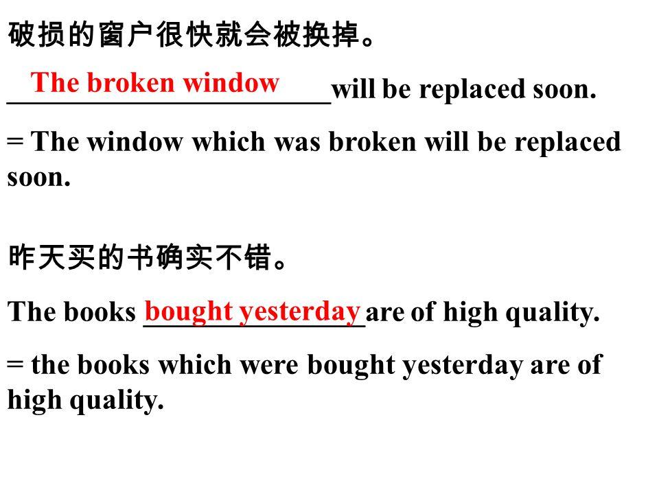 破损的窗户很快就会被换掉。 ______________________will be replaced soon.