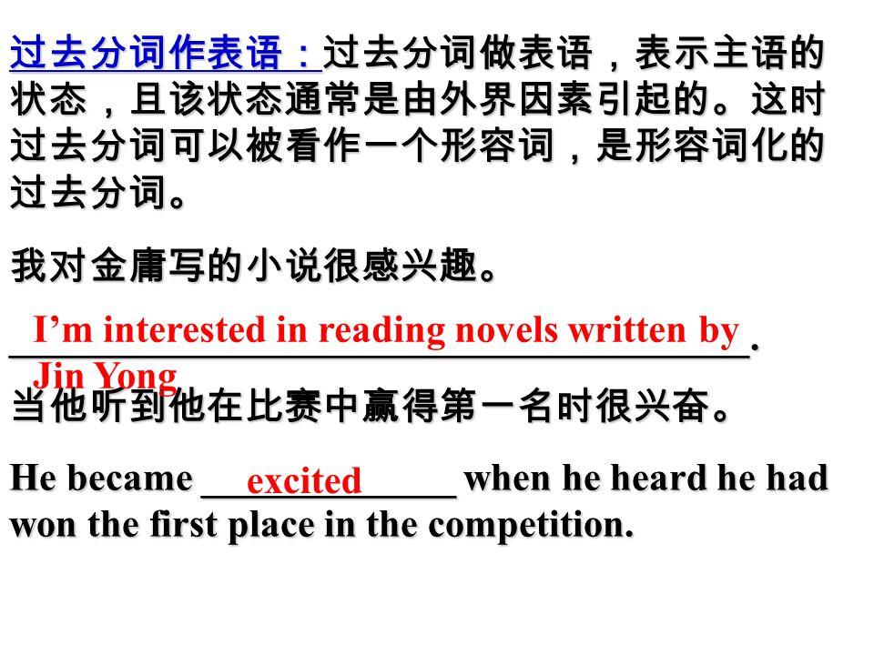 过去分词作表语:过去分词做表语,表示主语的 状态,且该状态通常是由外界因素引起的。这时 过去分词可以被看作一个形容词,是形容词化的 过去分词。 我对金庸写的小说很感兴趣。______________________________________.当他听到他在比赛中赢得第一名时很兴奋。 He became _____________ when he heard he had won the first place in the competition.