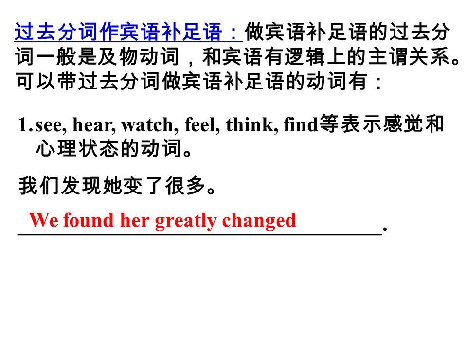 过去分词作宾语补足语:做宾语补足语的过去分 词一般是及物动词,和宾语有逻辑上的主谓关系。 可以带过去分词做宾语补足语的动词有: 1.see, hear, watch, feel, think, find 等表示感觉和 心理状态的动词。 我们发现她变了很多。 ___________________________________.