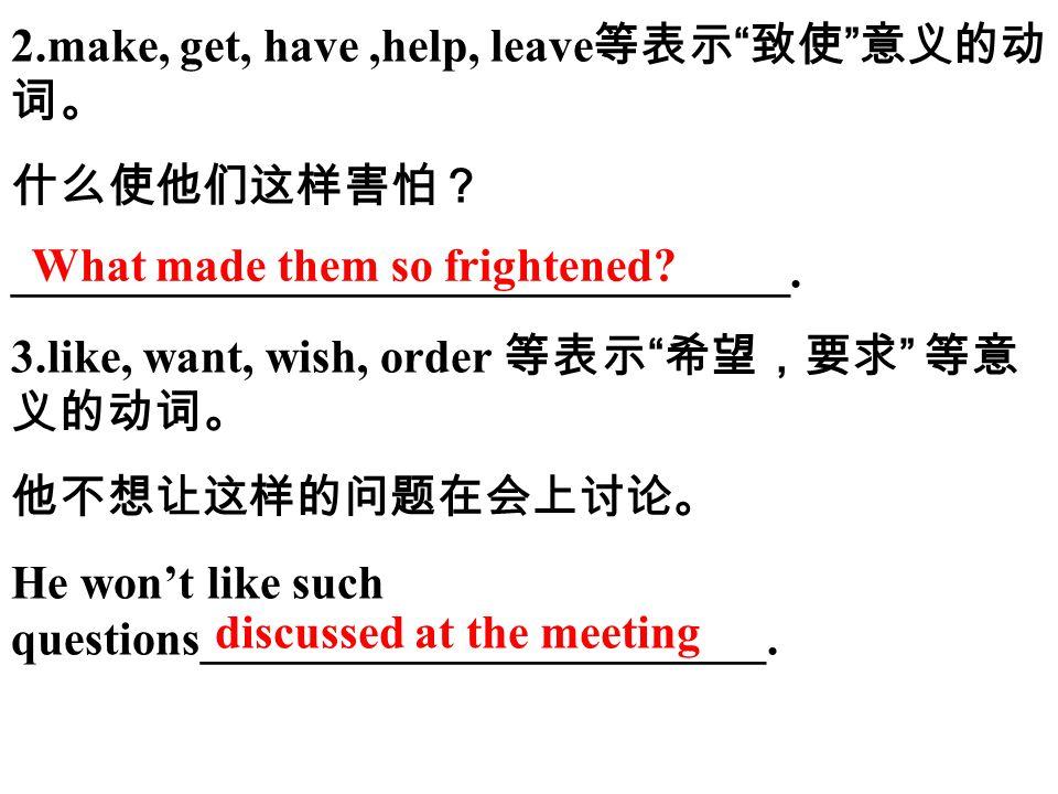 2.make, get, have,help, leave 等表示 致使 意义的动 词。 什么使他们这样害怕? _________________________________.