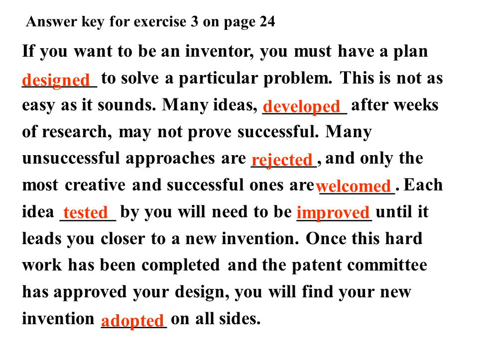 Answer key for exercise 3 on page 24 If you want to be an inventor, you must have a plan ________ to solve a particular problem.