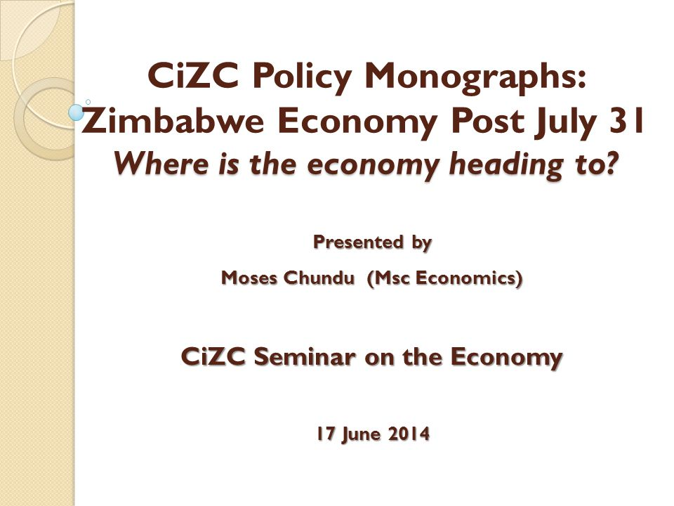 Where is the economy heading to? CiZC Policy Monographs: Zimbabwe Economy Post July 31 Where is the economy heading to? Presented by Moses Chundu (Msc