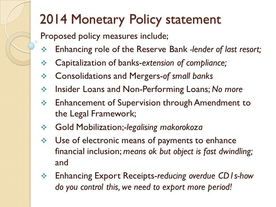 2014 Monetary Policy statement Proposed policy measures include;  Enhancing role of the Reserve Bank -lender of last resort;  Capitalization of banks-extension of compliance;  Consolidations and Mergers-of small banks  Insider Loans and Non-Performing Loans; No more  Enhancement of Supervision through Amendment to the Legal Framework;  Gold Mobilization;-legalising makorokoza  Use of electronic means of payments to enhance financial inclusion; means ok but object is fast dwindling; and  Enhancing Export Receipts-reducing overdue CD1s-how do you control this, we need to export more period!