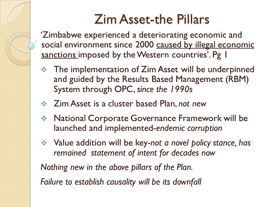 Zim Asset-the Pillars 'Zimbabwe experienced a deteriorating economic and social environment since 2000 caused by illegal economic sanctions imposed by the Western countries'.