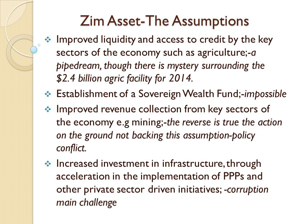 Zim Asset-The Assumptions  Improved liquidity and access to credit by the key sectors of the economy such as agriculture;-a pipedream, though there is mystery surrounding the $2.4 billion agric facility for 2014.